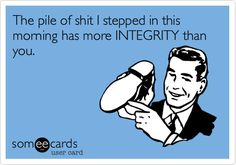 The pile of shit I stepped in this morning has more INTEGRITY than you…