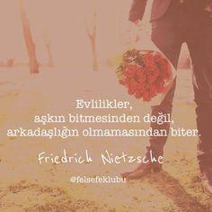 'Evlilikler aşkın bitmesinden değil, Arkadaşlığın olmamasından biter.'  Nietzsche