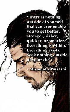 """""""There is nothing outside of yourself that can ever enable you to get better, stronger, richer, quicker, or smarter. Everything is within. Everything exists. Seek nothing outside of yourself."""" Quote from Miyamoto Musashi, a legendary swordsman from feudal Japan."""