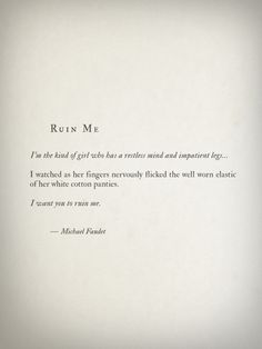 'I am the kind of girl who has a restless mind and impatient legs…' I watched as her fingers nervously flicked the well-worn plastic of her white cotton panties. 'I want You to ruin me' ~ Michael Faudet Micheal Faudet, Michael Faudet Poems, Poem Quotes, Words Quotes, Wise Words, Life Quotes, Sayings, Qoutes, Year Quotes