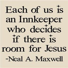 Each of us is the Innkeeper who decides if there's room for Jesus-Neal A. Maxwell.