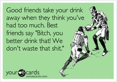 "Free and Funny Friendship Ecard: Good friends take your drink away when they think you've had too much. Best friends say ""Bitch, you better drink that! We don't waste that shit."" Create and send your own custom Friendship ecard. Lol, Haha Funny, Hilarious, Funny Stuff, Funny Things, Funny Shit, Random Stuff, Quotes To Live By, Me Quotes"