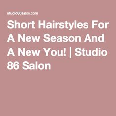 Short Hairstyles For A New Season And A New You! | Studio 86 Salon
