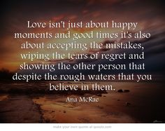 Love isnt just about happy moments and good times its also about accepting the mistakes, wiping the tears of regret and showing the other person that despite the rough waters that you believe in them.