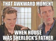 It's really awkward actually 'cus House is based on Sherlock