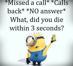 *Missed a call*  *Calls back*  *NO answer*  What, did you die within 3 seconds? - minion