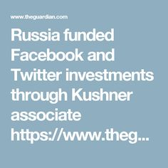 Russia funded Facebook and Twitter investments through Kushner associate  https://www.theguardian.com/news/2017/nov/05/russia-funded-facebook-twitter-investments-kushner-associate