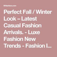 Perfect Fall / Winter Look – Latest Casual Fashion Arrivals. - Luxe Fashion New Trends - Fashion Ideas - Luxe Fashion New Trends - Fashion Ideas