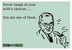 Never laugh at your wife's choices ... You are one of them.