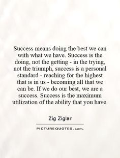 """Success means doing the best we can with what we have. Success is the doing, not the getting; in the trying, not the triumph. Success is a personal standard, reaching for the highest that is in us, becoming all that we can be."" ~ Zig Ziglar"