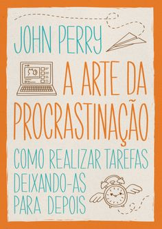 A Arte da Procrastinação - Como Realizar Tarefas Deixando-As Para Depois