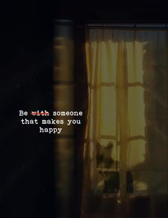 Be someone that makes you happy.