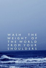 Wash the weight of the world from your shoulders