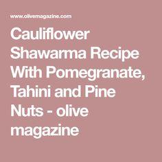 Cauliflower Shawarma Recipe With Pomegranate, Tahini and Pine Nuts - olive magazine