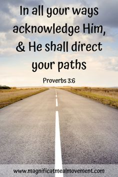 In all your ways acknowledge Him, & He shall direct your paths. Proverbs For more Whispers of Wisdom please go to the Magnificat Meal Movement website: Path Quotes, Life Quotes, Scripture Quotes, Bible Scriptures, Our Father In Heaven, Soli Deo Gloria, Motivational, Inspirational Quotes, Scripture Cards