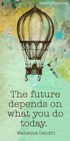 Positive Quote: The future depends on what you do today.  www.HealthyPlace.com