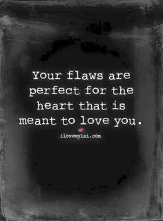 "Beautiful, As we look at each other we do not see flaws we see perfection because our hearts, minds and souls speak the same beautiful language. Our hearts are intertwined beyond capacity of understanding. For the record you are the only one that sees ""flaws"" in yourself. I see you beauty, sexiness and perfection inside and out!  Love always your baby!"