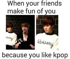 They're not your real friends then. Real friends like kpop too.