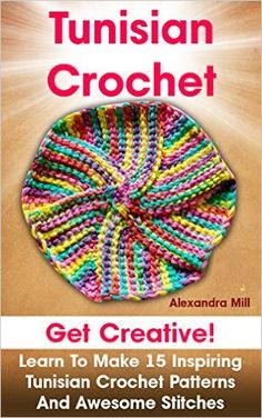 Tunisian Crochet: Get creative! Learn to Make 15 Inspiring Tunisian Crochet Patterns and Awesome Stitches: (Tunisian Crochet, How To Crochet, Crochet ... Crochet For Dummies, Crochet For Women) - Kindle edition by Alexandra Mill. Arts & Photography Kindle eBooks @ Amazon.com.