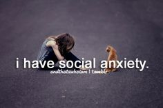 I have social anxiety (it doesn't mean I don't like being social, it just means I find it very difficult to go out alone in social situations)...and thats who I am.