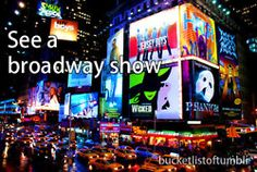 See a Broadway show    Wicked or The Phantom of the Opera, please.