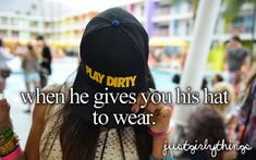 when he gives you his hat to wear.