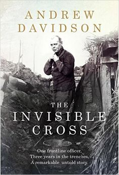 The Invisible Cross: One frontline officer, three years in the trenches, a remarkable untold story: Amazon.co.uk: Andrew Davidson: 9781784292195: Books