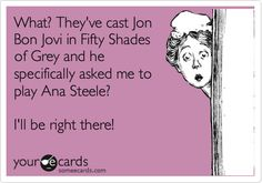 What? They've cast Jon Bon Jovi in Fifty Shades of Grey and he specifically asked me to play Ana Steele? I'll be right there! Undying Love, I Love To Laugh, Make Me Smile, I Love You, Fifty Shades, Shades Of Grey, Jon Bon Jovi, Man Alive, My Man