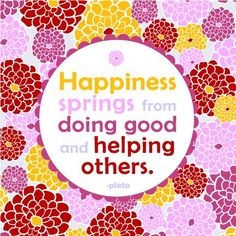 """Happiness springs from doing good and helping others"""