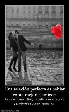 Una relación perfecta es hablar como mejores amigos, tontear como niños, discutir como casados y protegerse como hermanos.