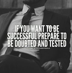 If you want to be successful, prepare to be doubted and tested