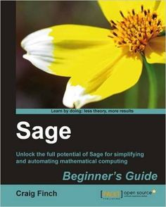 Sage beginner's guide : unlock the full potential of Sage      for simplifying and automating mathematical computing / Craig      Finch.-- Olton, Birmingham : Packt Pub, 2011.