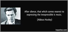 """""""After silence, that which comes nearest to expressing the inexpressible is music."""" ―Aldous Huxley"""