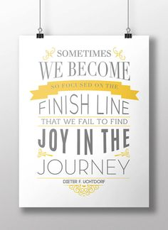 Sometimes we become so focused on the finish line that we fail to find joy in the journey.  Dieter F. Uchtdorf