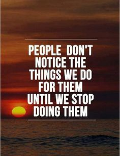 People don't notice things we do for them until we stop doing them.