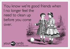 You know we're good friends when I no longer feel the need to clean up before you come over.