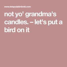 not yo' grandma's candles. – let's put a bird on it Candle Wax, Soy Wax Candles, Goddess Provisions, Let It Be, Bird, Birds