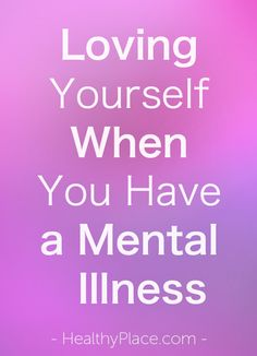 """""""Being able to love yourself when you have bipolar disorder, or another mental illness, isn't an easy task a lot of the time."""" www.HealthyPlace.com"""