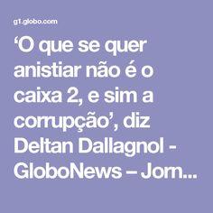 'O que se quer anistiar não é o caixa 2, e sim a corrupção', diz Deltan Dallagnol - GloboNews – Jornal GloboNews  - Catálogo de Vídeos
