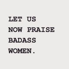 let us now praise badass women, seriously Great Quotes, Quotes To Live By, Me Quotes, Funny Quotes, Inspirational Quotes, Qoutes, Sassy Quotes, Badass Quotes, Girl Quotes