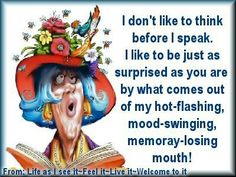 I don't like to think before I speak, I like to be just as suprised as you are by what comes out of my hot-flashing, mood-swinging, memmory-losing mouth!