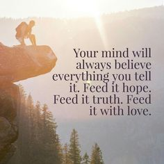 Your mind will always believe everything you tell it. Feed it hope. Feed it truth. Feed it with love.  thedailyquotes.com