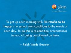 To get up each morning with the resolve to be happy is to set out own conditions to the events of each day. To do this is to condition circumstances instead of being conditioned by them. – Ralph Waldo Emerson http://jasminbalance.com/todays-inspirational-quote-by-ralph-waldo-emerson/
