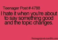 Teenager Post #4788 - I hate it when you're about to say something good and the topic changes. ~ Every time too!