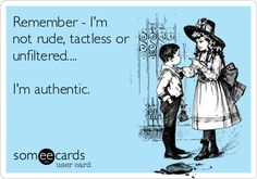 Remember - I'm not rude, tactless or unfiltered.... I'm authentic.