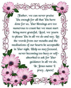 Father, we can never praise You enough for all that You have done for us. Your blessings are too numerous to count but we must start being more grateful. Lord, we yearn to please You in all we do and say. Let the words from our mouths and the meditations of our hearts be acceptable in Your sight. Help us stay focused, never becoming too busy or self-absorbed to ask for Your guidance in all we do. In Jesus name I pray. Amen! ♥