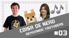 Coisa de Nerd - Remixando Youtubers 03 ♫