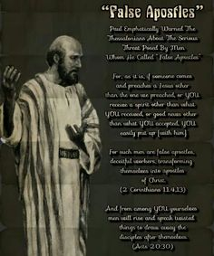 """""""False Apostles""""   Paul Emphatically Warned The Thessalonians  About The Serious Threat Posed By Men  Whom He Called """"False Apostles""""  For, as it is, if someone comes and preaches a  Jesus other than the one we preached, or YOU  receive a spirit other than what YOU received, or  good news other than what YOU accepted, YOU  easily put up [with him].  For such men are false apostles, deceitful  workers, transforming themselves into apostles  of Christ. (2 Corinthians 11:4,13)"""