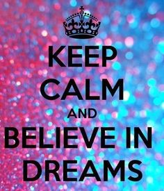 Keep Calm And Believe In Dreams