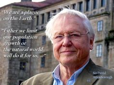 Sir David Attenborough: WE HAVE MET THE ENEMY AND HE IS US. - I've seen wildlife under mounting human pressure all over the world and it's not just from human economy or technology — behind every threat is the frightening explosion in human numbers. Save Mother Earth, Save Our Earth, Save The Planet, David Attenborough Quotes, Childfree, Charles Darwin, Global Warming, Climate Change, Wise Words